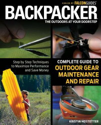 BackpackerMagazine'sCompleteGuidetoOutdoorGearMaintenanceandRepair:Step-By-StepTechniques
