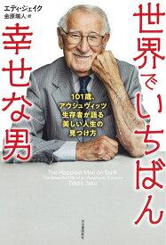 世界でいちばん幸せな男 101歳、アウシュヴィッツ生存者が語る美しい人生の見つけ方 [ エディ・ジェイク ]