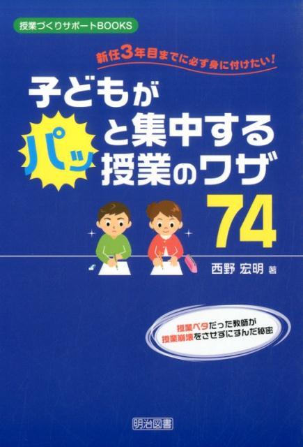 子どもがパッと集中する授業のワザ74 新任3年目までに必ず身に付けたい! (授業づくりサポートBOOKS) [ 西野宏明 ]