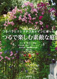 つるで楽しむ素敵な庭 つるバラとクレマチスをメインに使った [ 講談社 ]