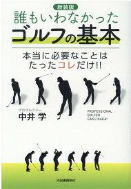 【新装版】誰もいわなかったゴルフの基本 本当に必要なことはたったコレだけ!! [ 中井 学 ]