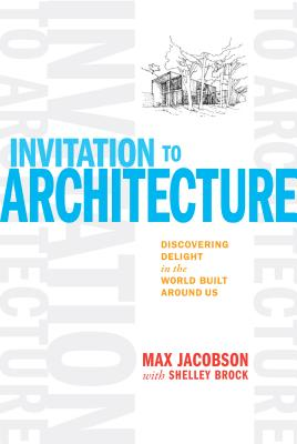 Invitation to Architecture: Discovering Delight in the World Built Around Us INVITATION TO ARCHITECTURE [ Max Jacobson ]