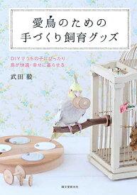 愛鳥のための手づくり飼育グッズ DIYでうちの子にぴったり 鳥が快適・幸せに暮らせる [ 武田 毅 ]
