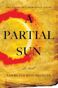A Partial Sun: The Tinsmith's Apprentice Series PARTIAL SUN (Tinsmith's Apprentice) [ Lawrence Reid Bechtel ]