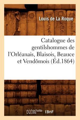Catalogue Des Gentilshommes de L'Orleanais, Blaisois, Beauce Et Vendomois (Ed.1864) FRE-CATALOGUE DES GENTILSHOMME (Histoire) [ Collectif ]