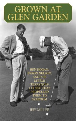 Grown at Glen Garden: Ben Hogan, Byron Nelson, and the Little Texas Golf Course That Propelled Them GROWN AT GLEN GARDEN [ Jeff Miller ]
