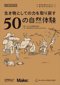 生き物としての力を取り戻す 50の自然体験 身近な野あそびから、森で生きる方法までー [ カシオ計算機株式会社 ]