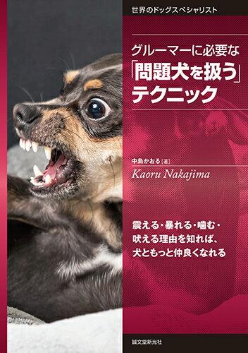 グルーマーに必要な「問題犬を扱う」テクニック 震える・暴れる・噛む・吠える理由を知れば、犬ともっと仲良くなれる (世界のドッグスペシャリスト) [ 中島 かおる ]