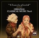 """ClassicaLoid"" presents ORIGINAL CLASSICAL MUSIC No.6 アニメ『クラシカロイド』で""ムジーク""となった『クラ…"