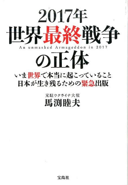 2017年世界最終戦争の正体 いま世界で本当に起こっていること日本が生き残るため [ 馬渕睦夫 ]