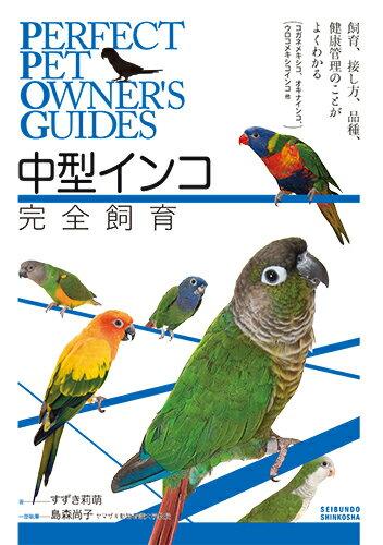 中型インコ完全飼育 飼育、接し方、品種、健康管理のことがよくわかる (コガネメキシコ、オキナインコ、ウロコメキシコインコ 他) (Perfect Pet Owner's Guides) [ すずき 莉萌 ]