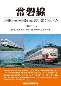 常磐線 1960〜90年代の思い出アルバム [ 三好 好三 ]