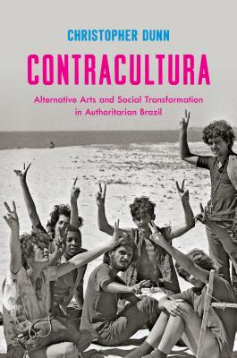 Contracultura: Alternative Arts and Social Transformation in Authoritarian Brazil CONTRACULTURA [ Christopher Dunn ]