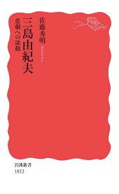 三島由紀夫 悲劇への欲動 (岩波新書 新赤版 1852) [ 佐藤 秀明 ]