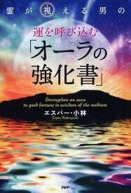 霊が視える男の運を呼び込む「オーラの強化書」 [ エスパー・小林 ]