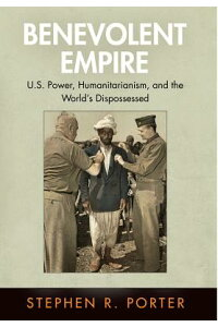 BenevolentEmpire:U.S.Power,Humanitarianism,andtheWorld'sDispossessed[StephenR.Porter]