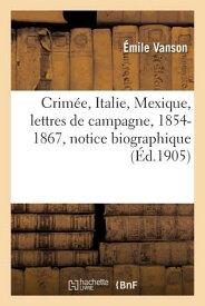 Crimee, Italie, Mexique, Lettres de Campagne, 1854-1867, Precedees D'Une Notice Biographique = Crima FRE-CRIMEE ITALIE MEXIQUE LETT (Sciences Sociales) [ Vanson-E ]