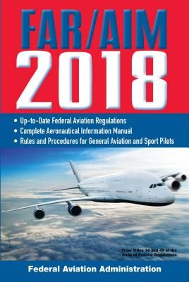 Far/Aim 2018: Up-To-Date FAA Regulations / Aeronautical Information Manual FAR/AIM 2018 UP-TO-DATE FAA RE (Far/Aim Federal Aviation Regulations) [ Federal Aviation Administration ]