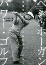 ベン・ホーガン パワー・ゴルフ 完璧なスウィングの秘訣はここにある [ ベン・ホーガン ]