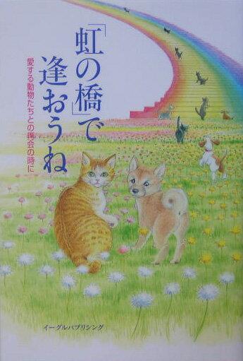 楽天ブックス 「虹の橋」で逢おうね , 愛する動物たちとの再会の時に , イーグルパブリシング , 9784861460456  本
