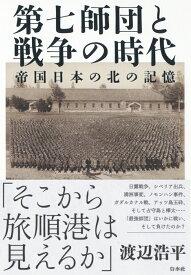 第七師団と戦争の時代 帝国日本の北の記憶 [ 渡辺 浩平 ]