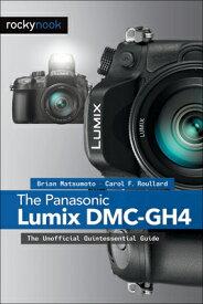 The Panasonic Lumix DMC-Gh4: The Unofficial Quintessential Guide PANASONIC LUMIX DMC-GH4 [ Brian Matsumoto Ph. D. ]