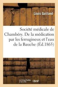 Societe Medicale de Chambery. de La Medication Par Les Ferrugineux Et L'Eau de La Bauche FRE-SOCIETE MEDICALE DE CHAMBE (Sciences) [ Louis Guilland ]