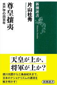 尊皇攘夷 水戸学の四百年 (新潮選書) [ 片山 杜秀 ]