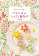 【謝恩価格本】季節を遊ぶねりきり和菓子 電子レンジで簡単!