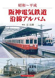 阪神電気鉄道沿線アルバム 昭和~平成 [ 辻 良樹 ]