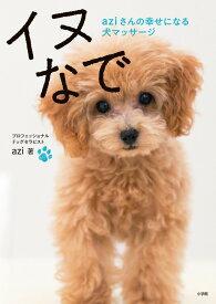 イヌなで aziさんの幸せになる犬マッサージ (実用単行本) [ azi ]