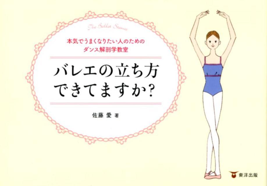 バレエの立ち方できてますか? 本気でうまくなりたい人のためのダンス解剖学教室 [ 佐藤愛(ダンストレーナー) ]