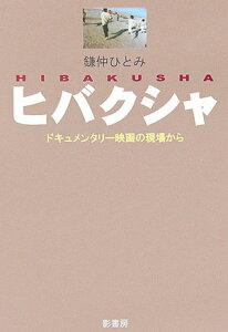 ヒバクシャ ドキュメンタリ-映画の現場から [ 鎌仲ひとみ ]