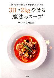 ♯モデルがこっそり飲んでいる3日で2kgやせる魔法のスープ [ Atsushi ]
