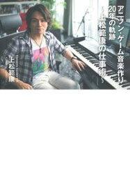 アニソン・ゲーム音楽作り20年の軌跡〜上松範康の仕事術〜 [ 上松範康 ]