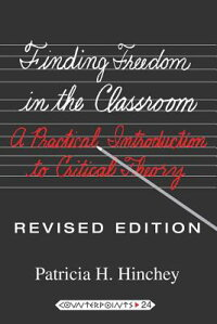 FindingFreedomintheClassroom:APracticalIntroductiontoCriticalTheory[PatriciaH.Hinchey]
