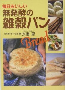 毎日おいしい無発酵の雑穀パン [ 未来食アトリエ・風 ]