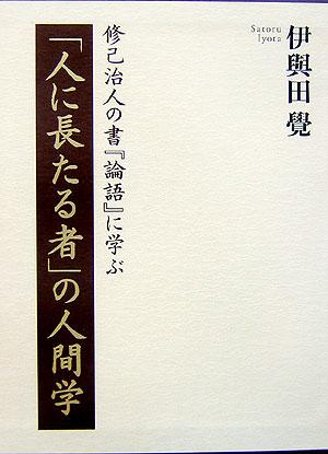 「人に長たる者」の人間学 修己治人の書『論語』に学ぶ [ 伊與田覺 ]