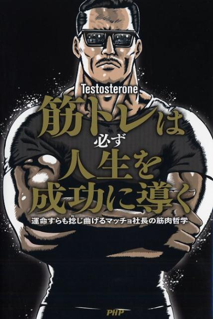 筋トレは必ず人生を成功に導く 運命すらも捻じ曲げるマッチョ社長の筋肉哲学 [ Testosterone ]