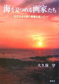 海を見つめる画家たち 近代日本洋画の青春を追って [ 大久保守 ]