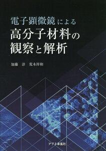 電子顕微鏡による高分子材料の観察と解析 [ 加藤淳(エンジニア) ]