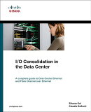 I/O Consolidation in the Data Center: A Complete Guide to Data Center Ethernet and Fibre Channel Ove