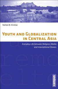 YouthandGlobalizationinCentralAsia:EverydayLifeBetweenReligion,Media,andInternationalDo[StefanB.Kirmse]