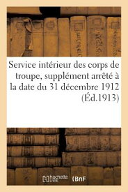 Service Interieur Des Corps de Troupe, Supplement Arrete a la Date Du 31 Decembre 1912 (Ed.1913) FRE-SERVICE INTERIEUR DES CORP (Sciences Sociales) [ Sans Auteur ]