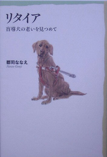 リタイア 盲導犬の老いを見つめて [ 郡司ななえ ]