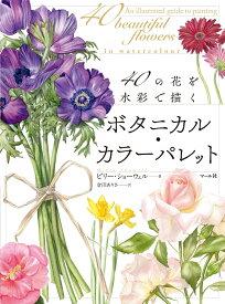 ボタニカル・カラーパレット 40の花を水彩で描く [ ビリー・ショーウェル ]