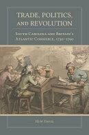 Trade, Politics, and Revolution: South Carolina and Britain's Atlantic Commerce, 1730-1790