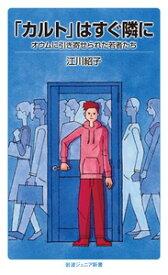 「カルト」はすぐ隣に オウムに引き寄せられた若者たち (岩波ジュニア新書) [ 江川 紹子 ]