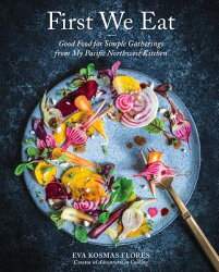 First We Eat: Good Food for Simple Gatherings from My Pacific Northwest Kitchen