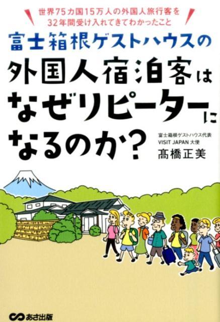 富士箱根ゲストハウスの外国人宿泊客はなぜリピーターになるのか? 世界75カ国15万人の外国人旅行客を32年間受け入 [ 高橋正美 ]